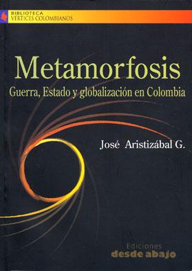 Metamorfosis. Guerra, Estado y globalización en Colombia – José Aristizábal