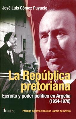 La República pretoriana. Ejército y poder político en Argelia, 1954-1978 – Luis Gómez Puyuelo