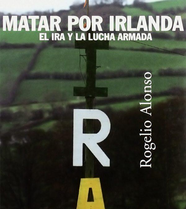 Matar por Irlanda. El IRA y la lucha armada – Rogelio Alonso